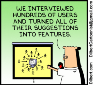 "Dilbert: ""We interviewed hundreds of users and turned all of their suggestions into features."""