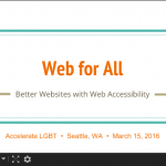 Web for All: Better Websites with Web Accessibility (Accelerate LBGT, Seattle, WA, March 15, 2016)