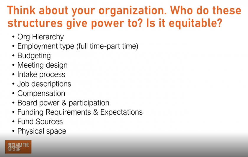 Think about your organization. Who do these structures give power to? Is it equitable? Org hierarchy, employment time (full time vs. part time), budgeting, meeting design, intake process, job descriptions, compensation, board power & participation, funding requirements & expectations, fund sources, physical space