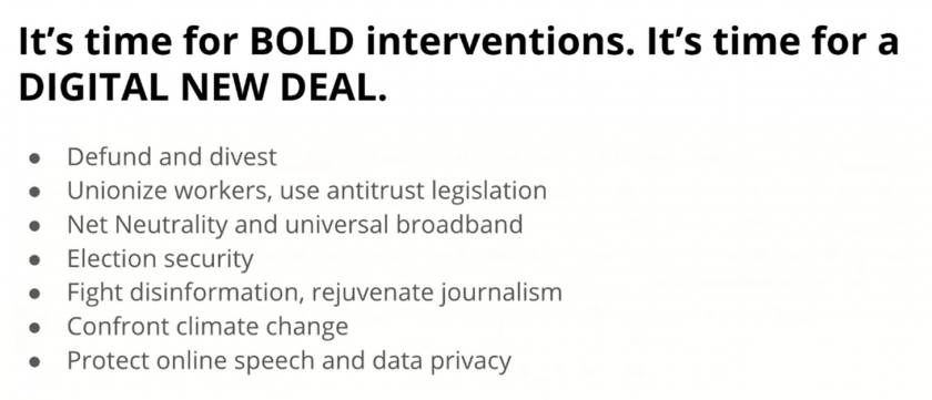 It's time for bold interventions. It's time for a Digital New Deal. Defund and divest. Unionize workers, use antitrust legislation. Net Neutrality and universal broadband. Election security. Fight disinformation, rejuvenate journalism. Confront climate change. Protect online speech and data privacy.