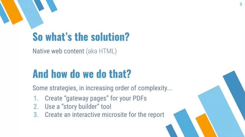 """So what's the solution? Native web content (aka HTML). How do we do that? Some strategies, in increasing order of complexity… 1. Create """"gateway pages"""" for your PDFs. 2. Use a """"story builder"""" tool. 3. Create an interactive microsite for the report."""