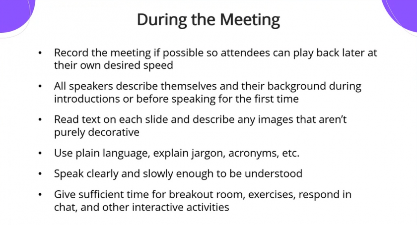 During the Meeting: Record the meeting if possible so attendees can play back later at their own desired speed. All speakers describe themselves and their background during introductions or before speaking for the first time. Read text on each slide and describe any images that aren't purely decorative. Use plain language, explain jargon, acronyms, etc. Speak clearly and slowly enough to be understood. Give sufficient time for breakout room, exercises, respond in chat, and other interactive activities
