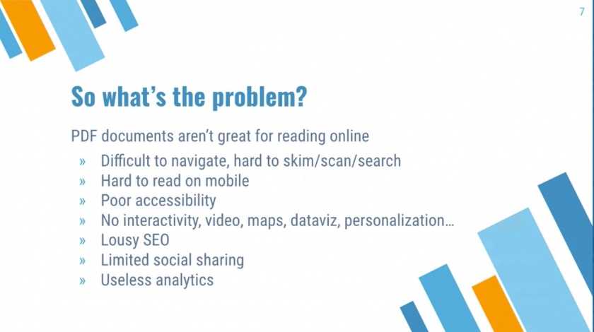 So what's the problem? PDF documents aren't great for reading online, difficult to navigate, hard to skim/scan/search, hard to read on mobile, poor accessibility, no interactivity, video, maps, dataviz, personalization… lousy SEO, limited social sharing, useless analytics