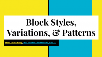 Block Styles, Variations, and Patterns. Mark Root-Wiley. WP Seattle Dev Meetup Sep '21
